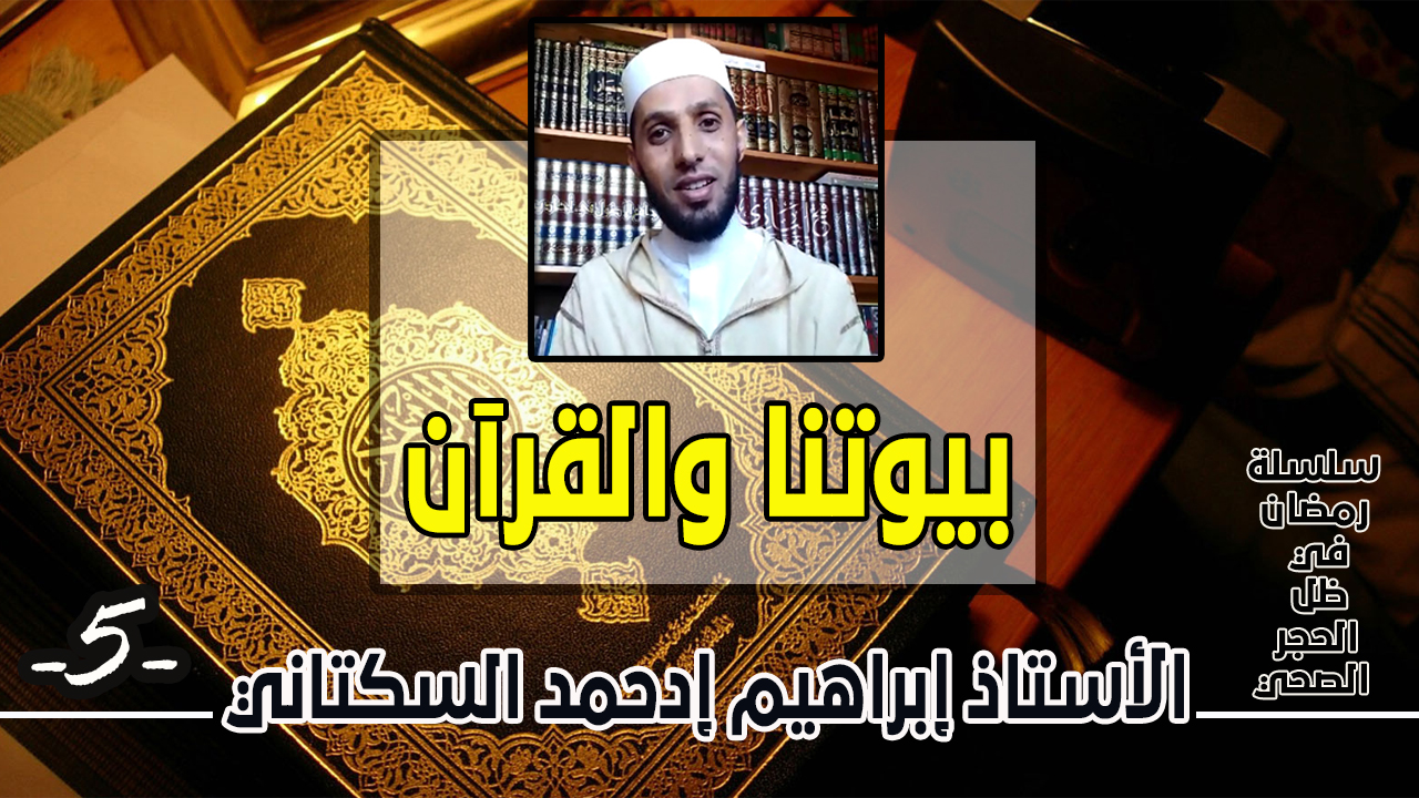 حلقة بعنوان : بيوتنا والقرآن للأستاذ إبراهيم إدحمد